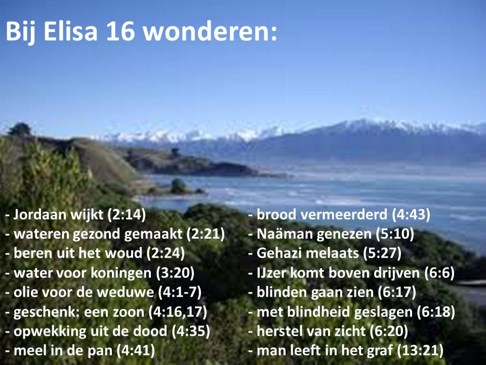 Bij Elisa 16 wonderen: - Jordaan wijkt (2:14)- brood vermeerderd (4:43) - wateren gezond gemaakt (2:21)- Naäman genezen (5:10) - beren uit het woud (2