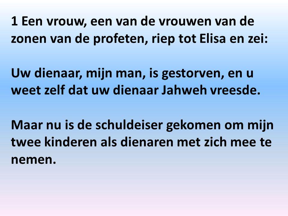 1 Een vrouw, een van de vrouwen van de zonen van de profeten, riep tot Elisa en zei: Uw dienaar, mijn man, is gestorven, en u weet zelf dat uw dienaar