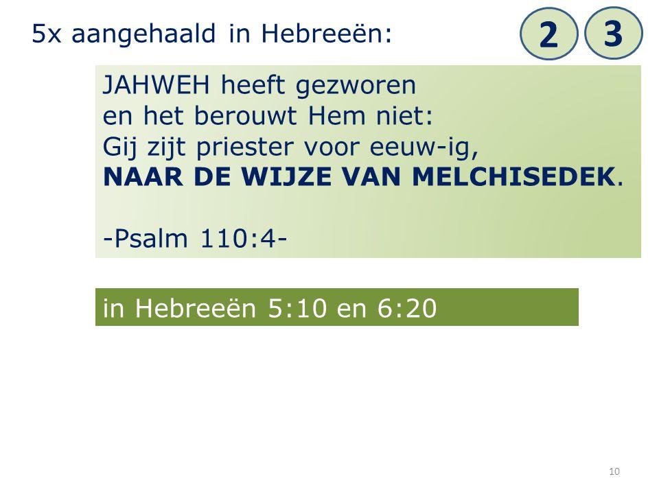10 JAHWEH heeft gezworen en het berouwt Hem niet: Gij zijt priester voor eeuw-ig, NAAR DE WIJZE VAN MELCHISEDEK. -Psalm 110:4- 5x aangehaald in Hebree