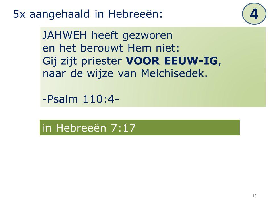 11 JAHWEH heeft gezworen en het berouwt Hem niet: Gij zijt priester VOOR EEUW-IG, naar de wijze van Melchisedek. -Psalm 110:4- 5x aangehaald in Hebree