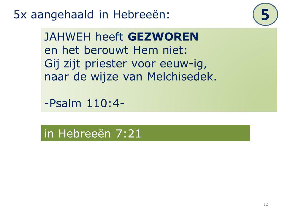12 JAHWEH heeft GEZWOREN en het berouwt Hem niet: Gij zijt priester voor eeuw-ig, naar de wijze van Melchisedek. -Psalm 110:4- 5x aangehaald in Hebree