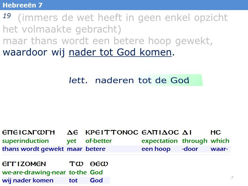 17 Hebreeën 7 19 (immers de wet heeft in geen enkel opzicht het volmaakte gebracht) maar thans wordt een betere hoop gewekt, waardoor wij nader tot Go