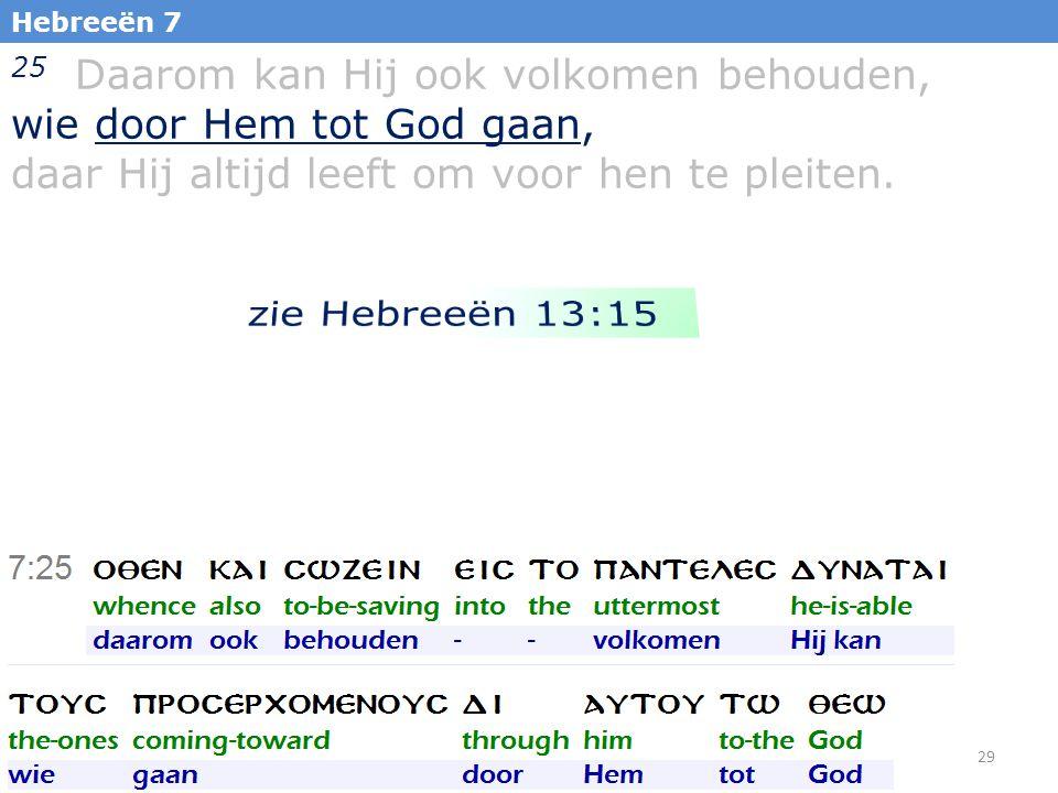29 Hebreeën 7 25 Daarom kan Hij ook volkomen behouden, wie door Hem tot God gaan, daar Hij altijd leeft om voor hen te pleiten.