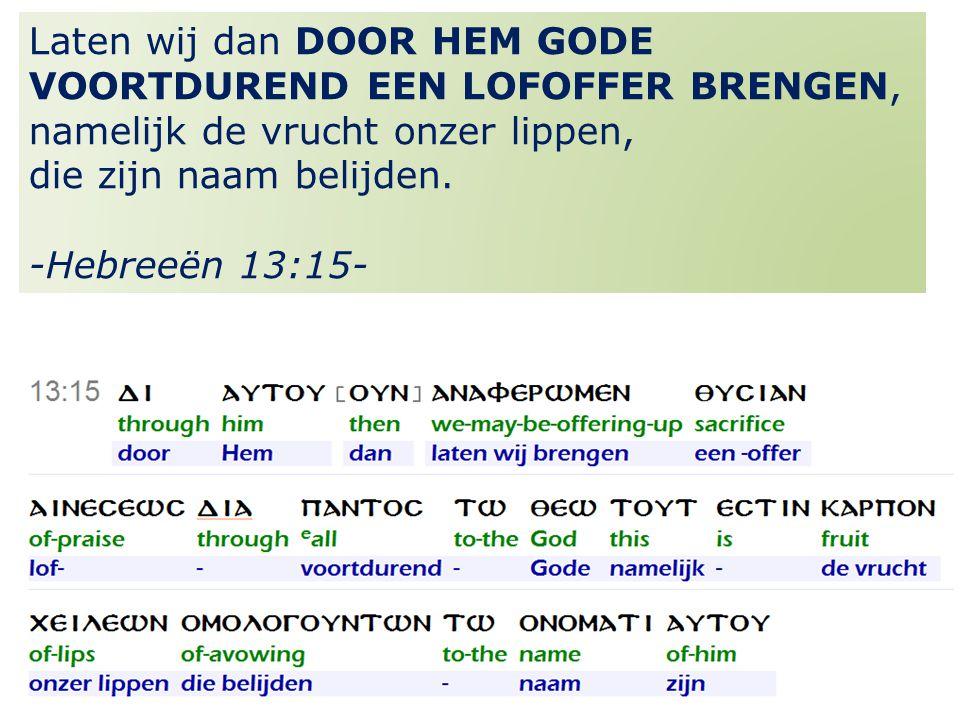30 Laten wij dan DOOR HEM GODE VOORTDUREND EEN LOFOFFER BRENGEN, namelijk de vrucht onzer lippen, die zijn naam belijden.