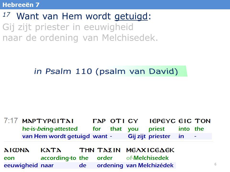 7 Hebreeën 7 17 Want van Hem wordt getuigd: Gij zijt priester in eeuwigheid naar de ordening van Melchisedek.