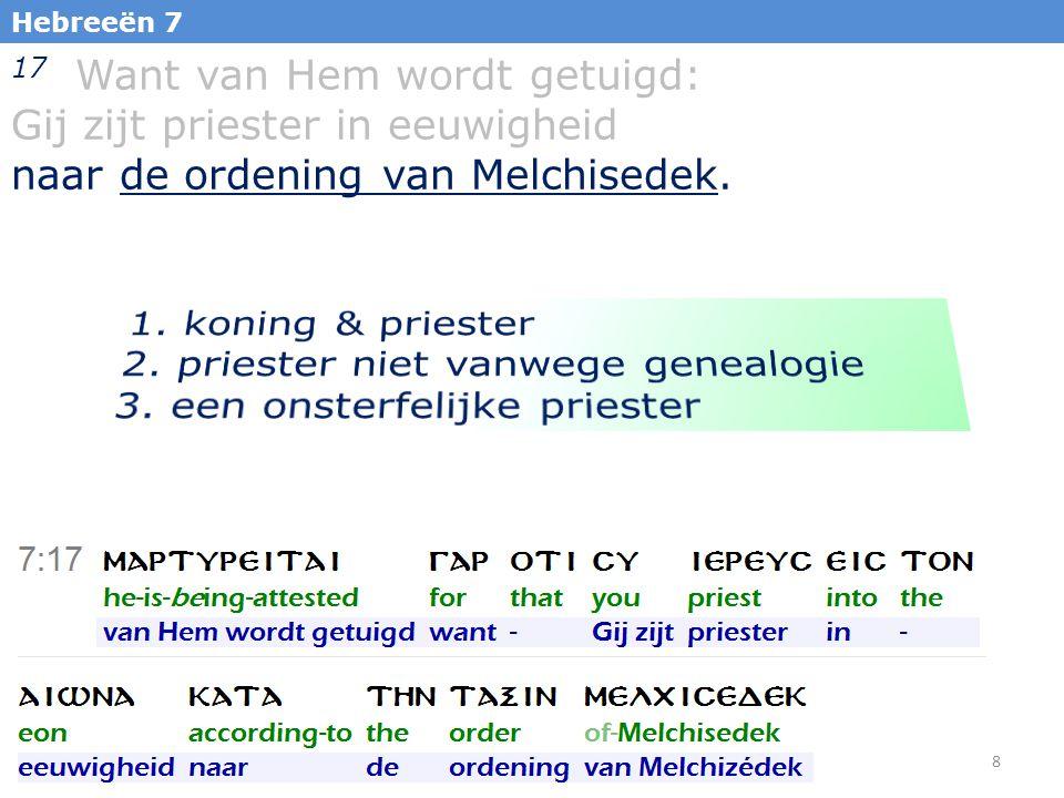 8 Hebreeën 7 17 Want van Hem wordt getuigd: Gij zijt priester in eeuwigheid naar de ordening van Melchisedek.
