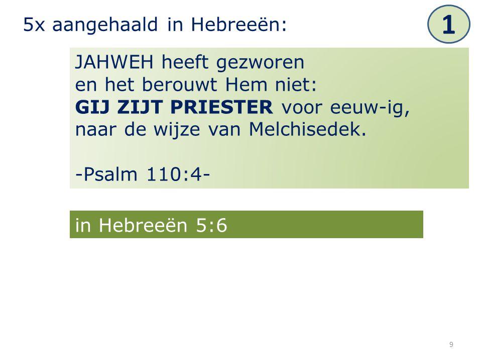 9 JAHWEH heeft gezworen en het berouwt Hem niet: GIJ ZIJT PRIESTER voor eeuw-ig, naar de wijze van Melchisedek. -Psalm 110:4- 5x aangehaald in Hebreeë