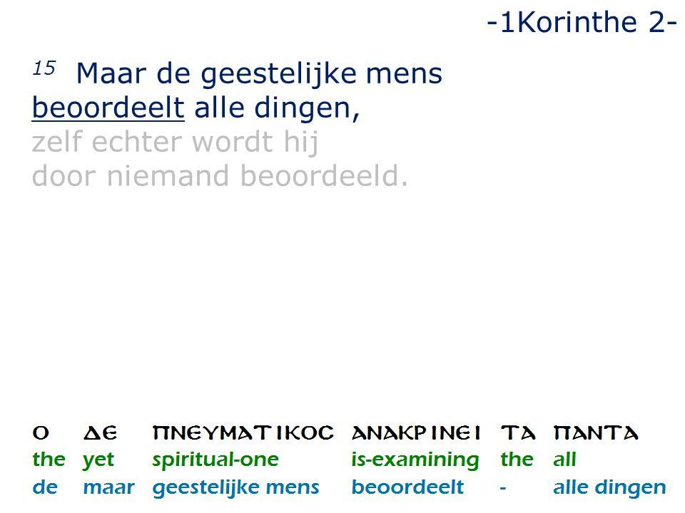 15 Maar de geestelijke mens beoordeelt alle dingen, zelf echter wordt hij door niemand beoordeeld. -1Korinthe 2-