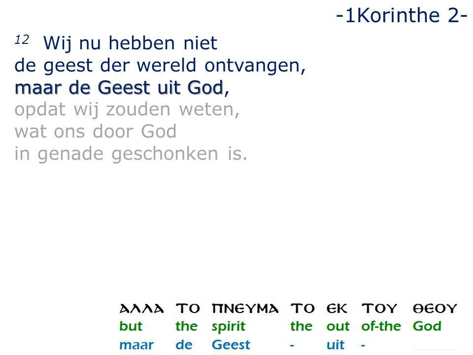 12 Wij nu hebben niet de geest der wereld ontvangen, maar de Geest uit God maar de Geest uit God, opdat wij zouden weten, wat ons door God in genade g