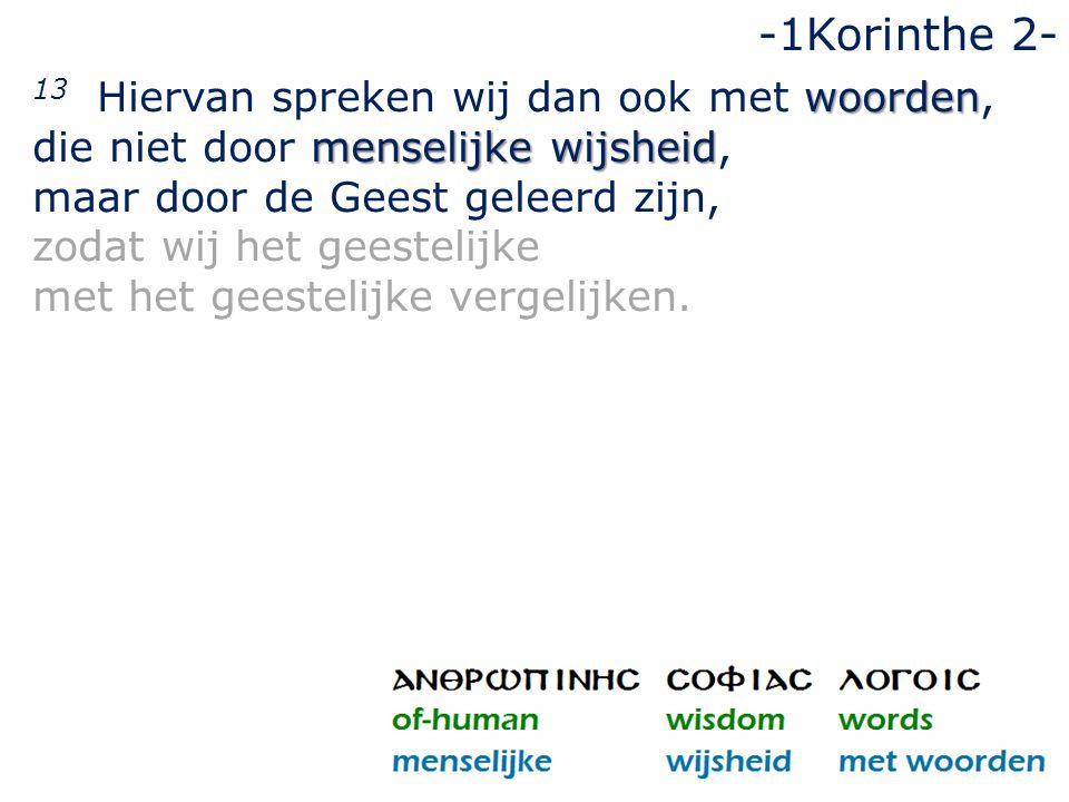 woorden menselijke wijsheid 13 Hiervan spreken wij dan ook met woorden, die niet door menselijke wijsheid, maar door de Geest geleerd zijn, zodat wij het geestelijke met het geestelijke vergelijken.
