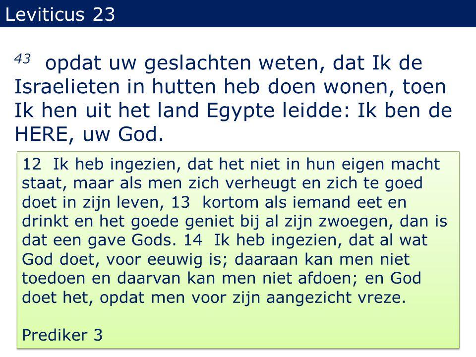 Leviticus 23 43 opdat uw geslachten weten, dat Ik de Israelieten in hutten heb doen wonen, toen Ik hen uit het land Egypte leidde: Ik ben de HERE, uw God.