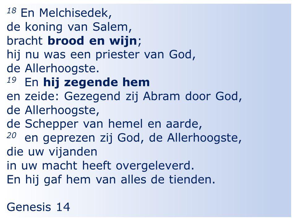 11 18 En Melchisedek, de koning van Salem, bracht brood en wijn; hij nu was een priester van God, de Allerhoogste.