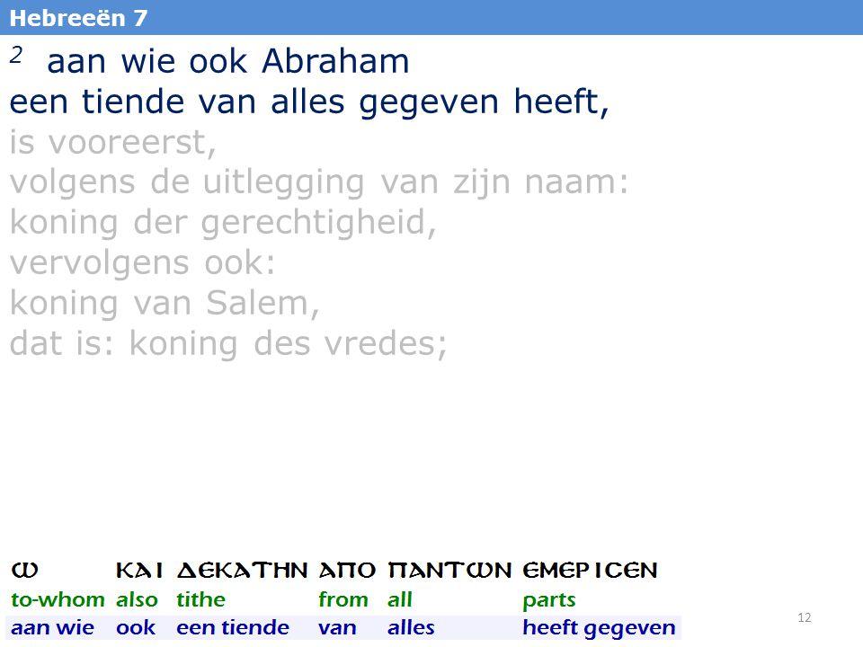 12 Hebreeën 7 2 aan wie ook Abraham een tiende van alles gegeven heeft, is vooreerst, volgens de uitlegging van zijn naam: koning der gerechtigheid, vervolgens ook: koning van Salem, dat is: koning des vredes;