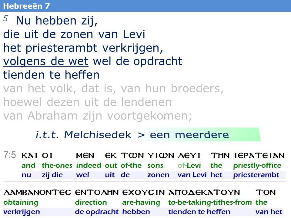 21 Hebreeën 7 5 Nu hebben zij, die uit de zonen van Levi het priesterambt verkrijgen, volgens de wet wel de opdracht tienden te heffen van het volk, dat is, van hun broeders, hoewel dezen uit de lendenen van Abraham zijn voortgekomen;