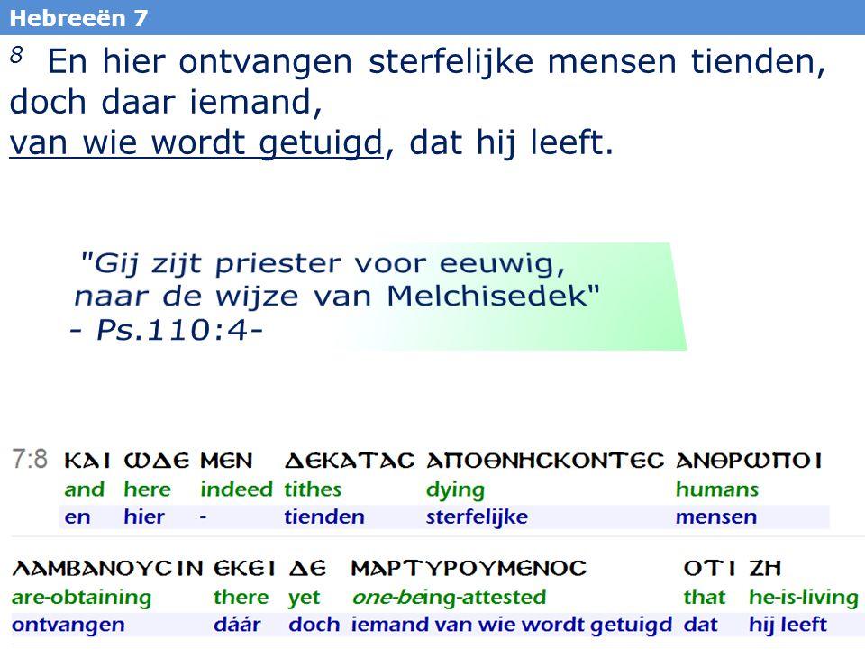 27 Hebreeën 7 8 En hier ontvangen sterfelijke mensen tienden, doch daar iemand, van wie wordt getuigd, dat hij leeft.