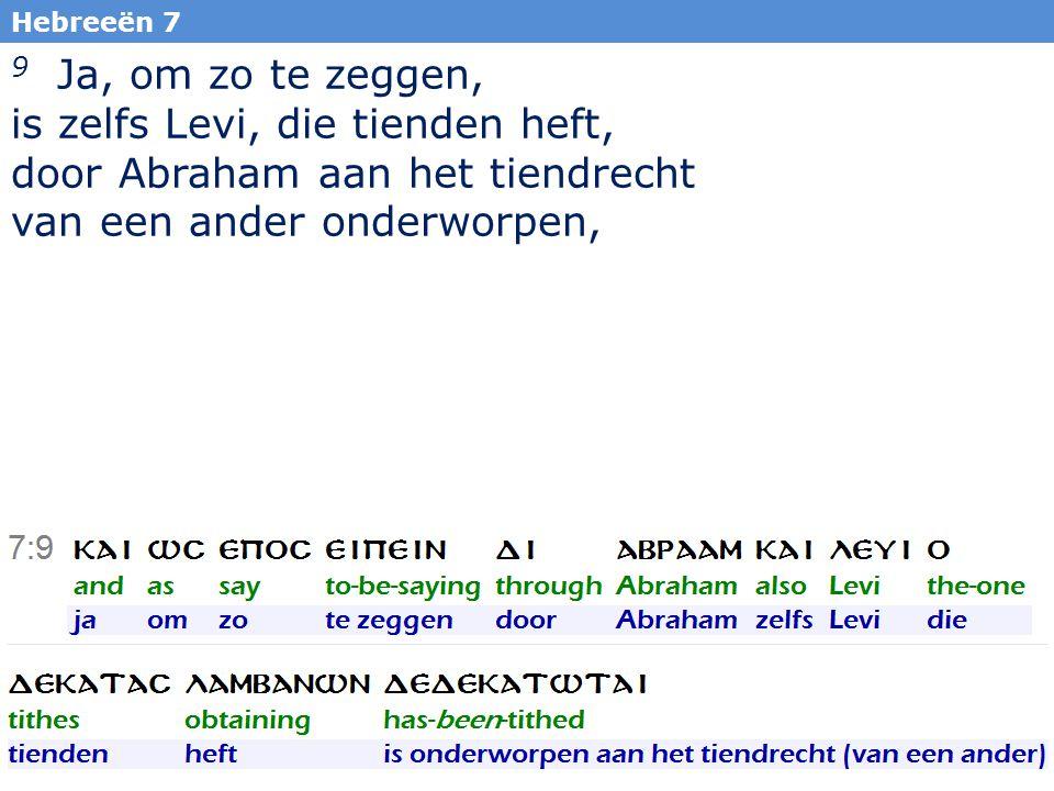 28 Hebreeën 7 9 Ja, om zo te zeggen, is zelfs Levi, die tienden heft, door Abraham aan het tiendrecht van een ander onderworpen,