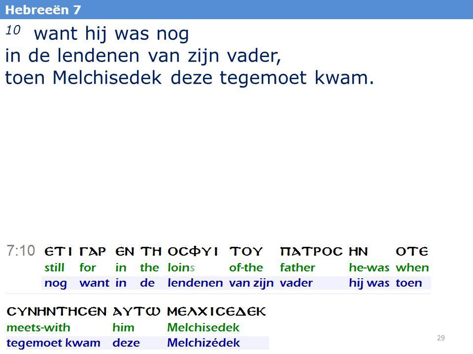 29 Hebreeën 7 10 want hij was nog in de lendenen van zijn vader, toen Melchisedek deze tegemoet kwam.