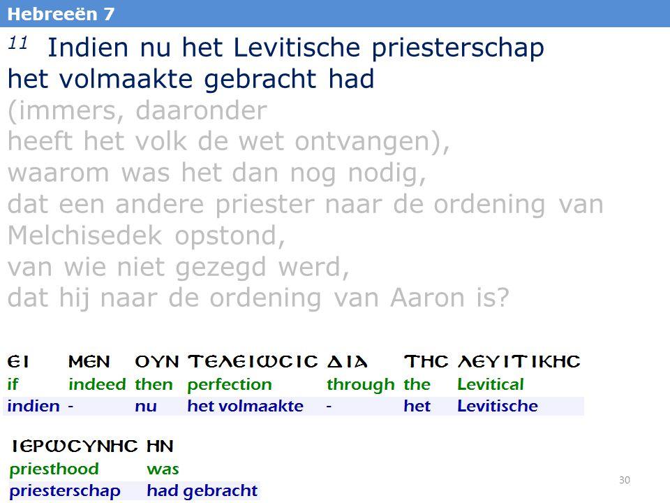 30 Hebreeën 7 11 Indien nu het Levitische priesterschap het volmaakte gebracht had (immers, daaronder heeft het volk de wet ontvangen), waarom was het dan nog nodig, dat een andere priester naar de ordening van Melchisedek opstond, van wie niet gezegd werd, dat hij naar de ordening van Aaron is