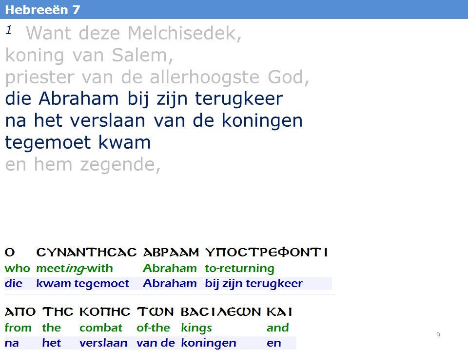 9 Hebreeën 7 1 Want deze Melchisedek, koning van Salem, priester van de allerhoogste God, die Abraham bij zijn terugkeer na het verslaan van de koningen tegemoet kwam en hem zegende,