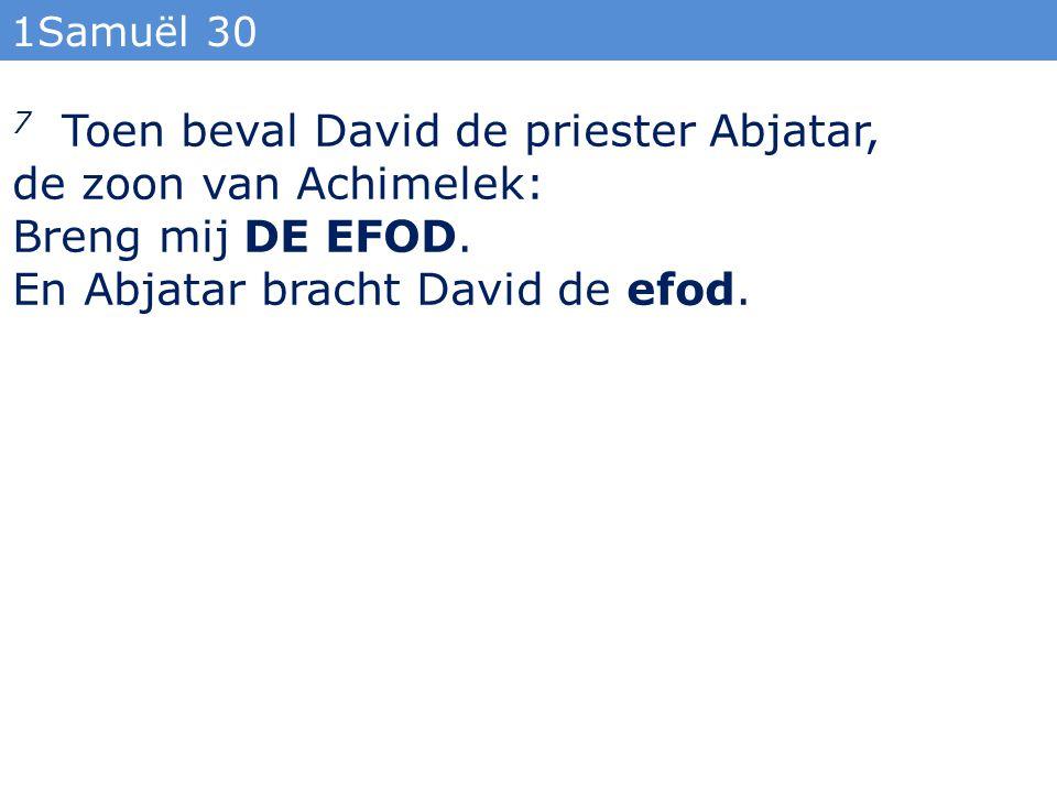 1Samuël 30 7 Toen beval David de priester Abjatar, de zoon van Achimelek: Breng mij DE EFOD. En Abjatar bracht David de efod.