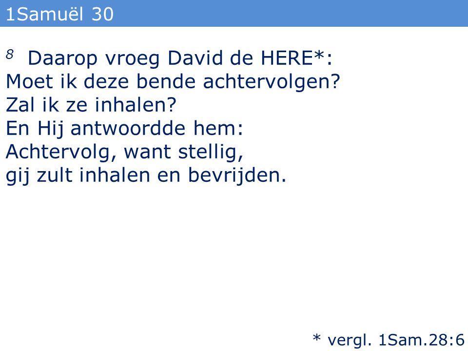 1Samuël 30 8 Daarop vroeg David de HERE*: Moet ik deze bende achtervolgen? Zal ik ze inhalen? En Hij antwoordde hem: Achtervolg, want stellig, gij zul