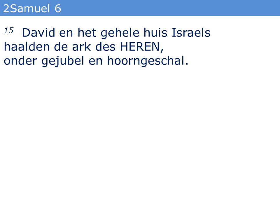 2Samuel 6 15 David en het gehele huis Israels haalden de ark des HEREN, onder gejubel en hoorngeschal.