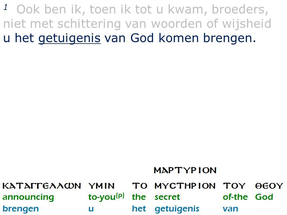 1 Ook ben ik, toen ik tot u kwam, broeders, niet met schittering van woorden of wijsheid u het getuigenis van God komen brengen.