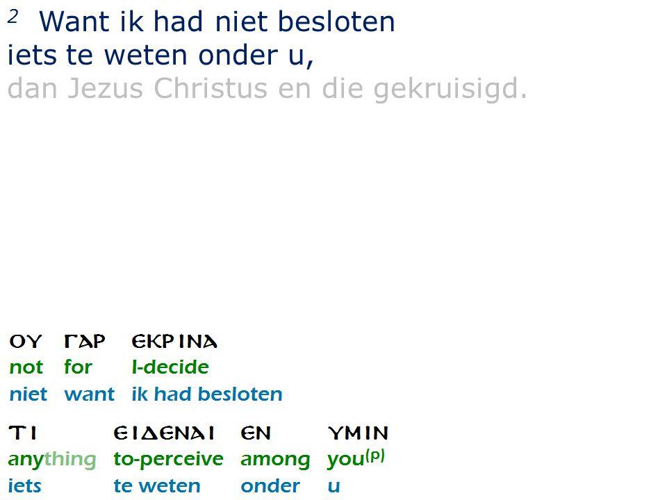 2 Want ik had niet besloten iets te weten onder u, dan Jezus Christus en die gekruisigd.