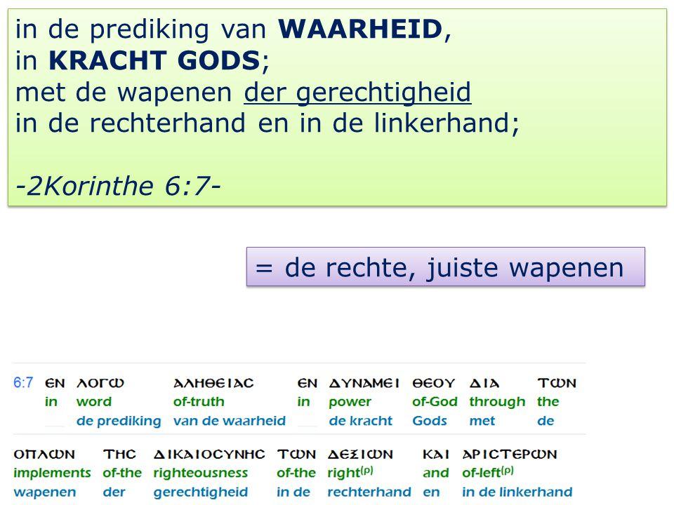 in de prediking van WAARHEID, in KRACHT GODS; met de wapenen der gerechtigheid in de rechterhand en in de linkerhand; -2Korinthe 6:7- in de prediking van WAARHEID, in KRACHT GODS; met de wapenen der gerechtigheid in de rechterhand en in de linkerhand; -2Korinthe 6:7- = de rechte, juiste wapenen