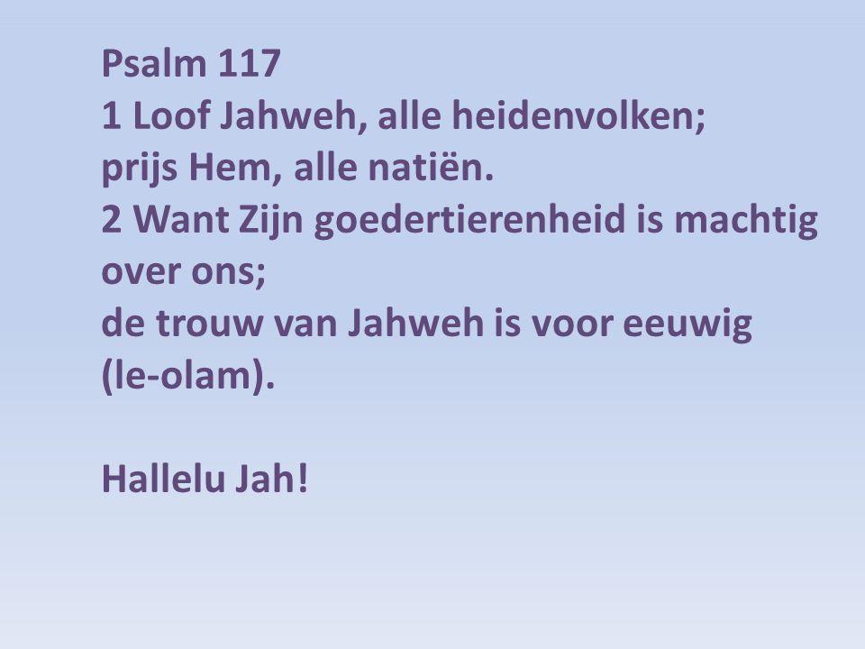 Psalm 117 1 Loof Jahweh, alle heidenvolken; prijs Hem, alle natiën. 2 Want Zijn goedertierenheid is machtig over ons; de trouw van Jahweh is voor eeuw