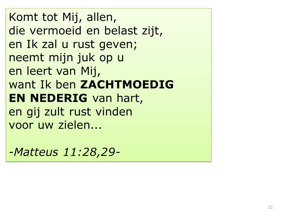 12 Komt tot Mij, allen, die vermoeid en belast zijt, en Ik zal u rust geven; neemt mijn juk op u en leert van Mij, want Ik ben ZACHTMOEDIG EN NEDERIG van hart, en gij zult rust vinden voor uw zielen...