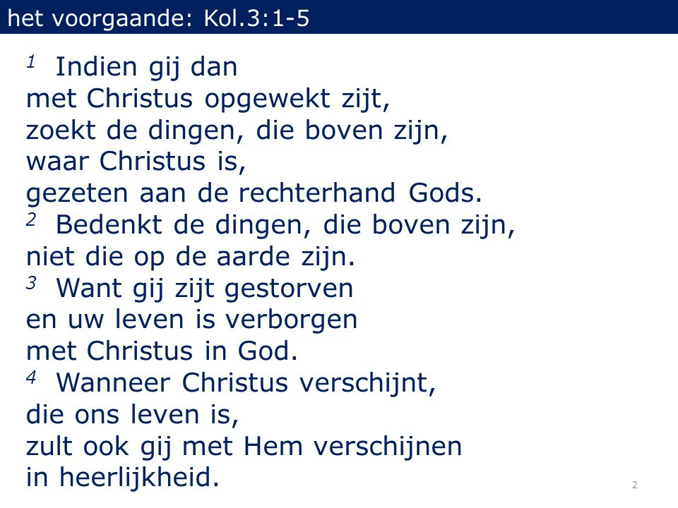 2 het voorgaande: Kol.3:1-5 1 Indien gij dan met Christus opgewekt zijt, zoekt de dingen, die boven zijn, waar Christus is, gezeten aan de rechterhand Gods.