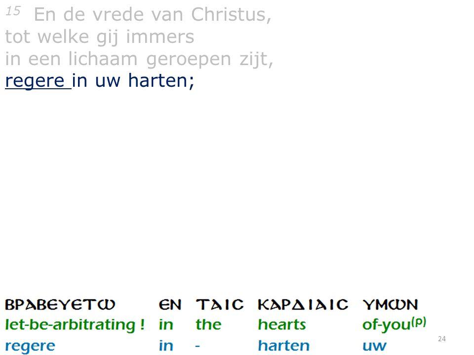 24 15 En de vrede van Christus, tot welke gij immers in een lichaam geroepen zijt, regere in uw harten;