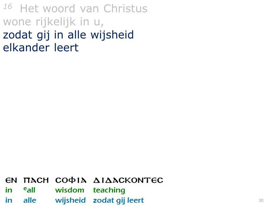 30 16 Het woord van Christus wone rijkelijk in u, zodat gij in alle wijsheid elkander leert