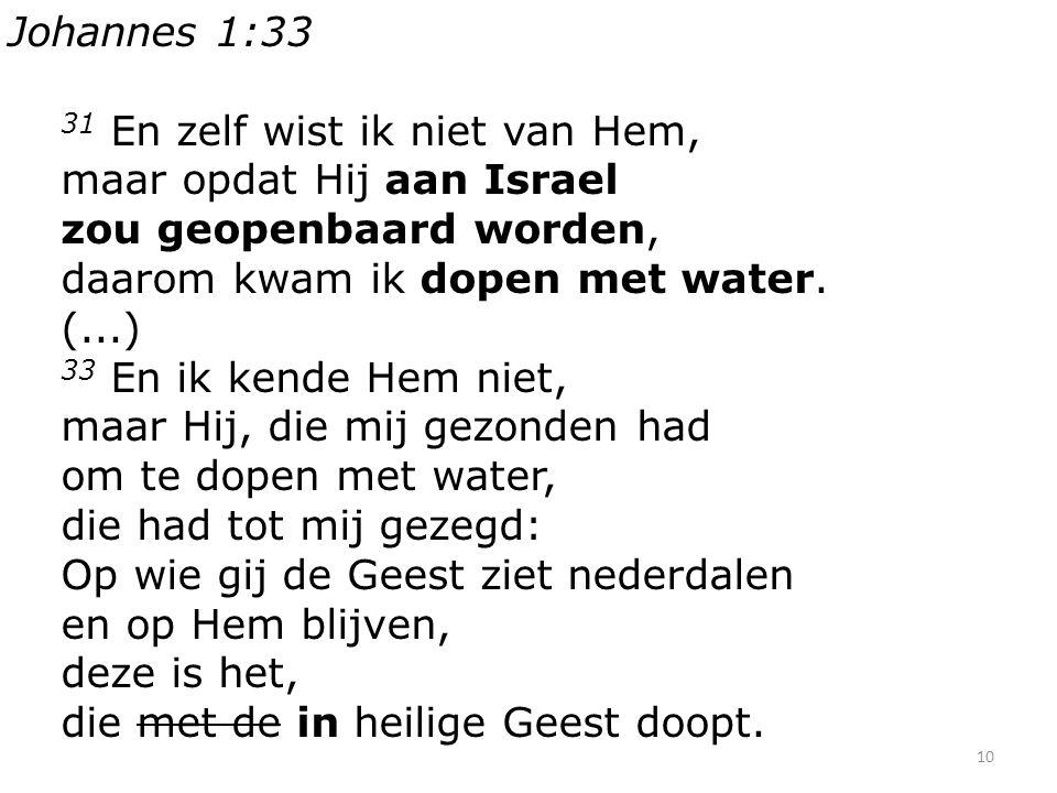 10 Johannes 1:33 31 En zelf wist ik niet van Hem, maar opdat Hij aan Israel zou geopenbaard worden, daarom kwam ik dopen met water. (...) 33 En ik ken
