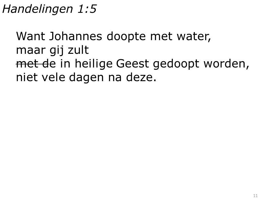 11 Handelingen 1:5 Want Johannes doopte met water, maar gij zult met de in heilige Geest gedoopt worden, niet vele dagen na deze.