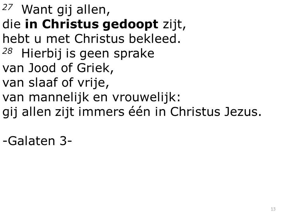 13 27 Want gij allen, die in Christus gedoopt zijt, hebt u met Christus bekleed. 28 Hierbij is geen sprake van Jood of Griek, van slaaf of vrije, van