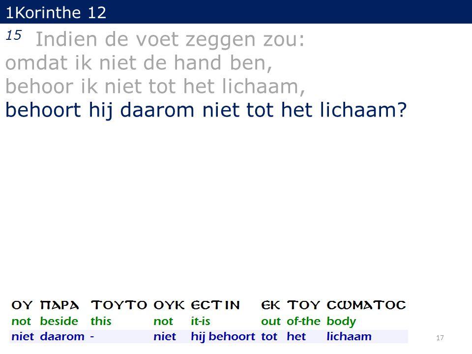 1Korinthe 12 15 Indien de voet zeggen zou: omdat ik niet de hand ben, behoor ik niet tot het lichaam, behoort hij daarom niet tot het lichaam? 17