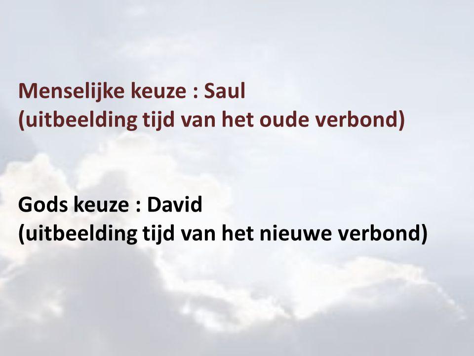 Menselijke keuze : Saul (uitbeelding tijd van het oude verbond) Gods keuze : David (uitbeelding tijd van het nieuwe verbond)