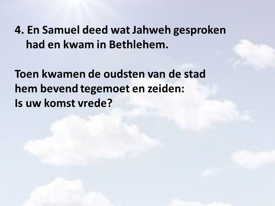 4. En Samuel deed wat Jahweh gesproken had en kwam in Bethlehem. Toen kwamen de oudsten van de stad hem bevend tegemoet en zeiden: Is uw komst vrede?