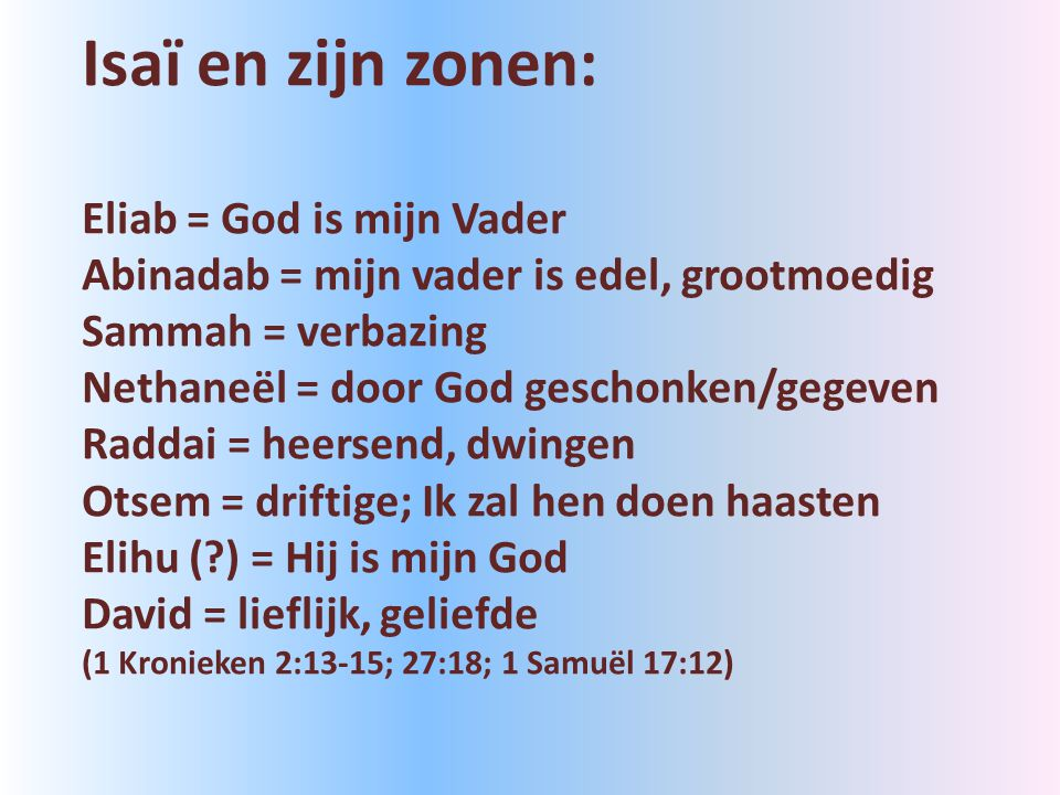 Isaï en zijn zonen: Eliab = God is mijn Vader Abinadab = mijn vader is edel, grootmoedig Sammah = verbazing Nethaneël = door God geschonken/gegeven Raddai = heersend, dwingen Otsem = driftige; Ik zal hen doen haasten Elihu (?) = Hij is mijn God David = lieflijk, geliefde (1 Kronieken 2:13-15; 27:18; 1 Samuël 17:12)