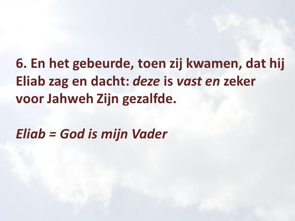 6. En het gebeurde, toen zij kwamen, dat hij Eliab zag en dacht: deze is vast en zeker voor Jahweh Zijn gezalfde. Eliab = God is mijn Vader
