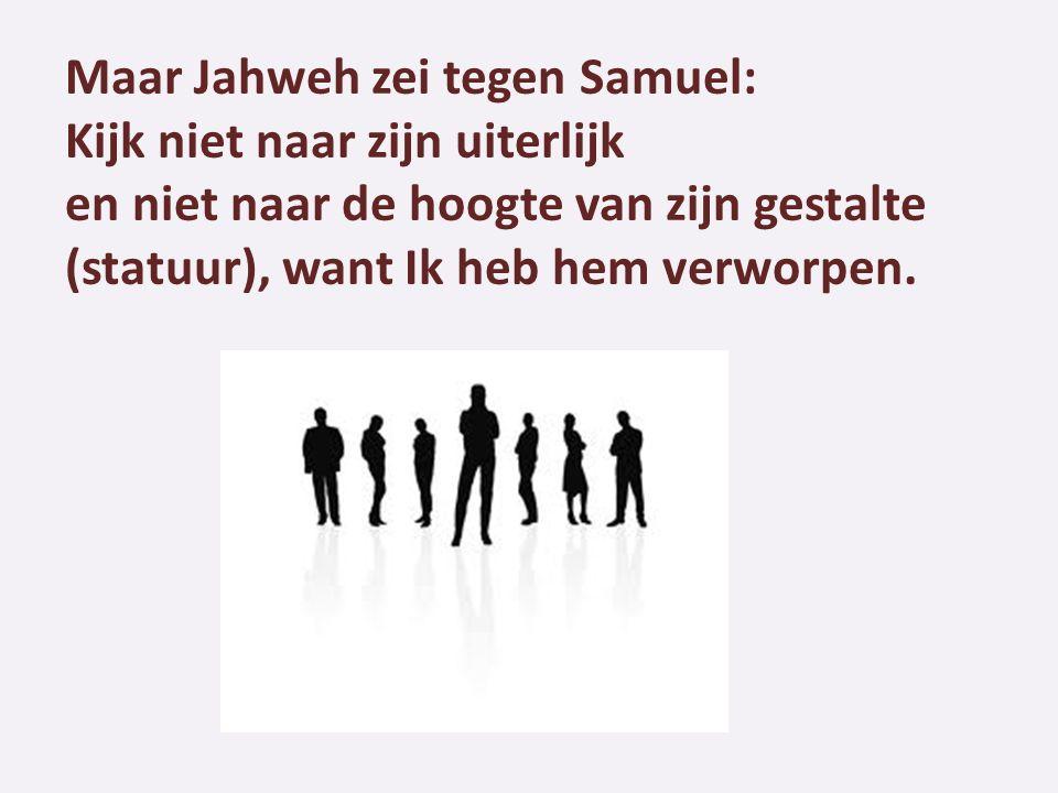 Maar Jahweh zei tegen Samuel: Kijk niet naar zijn uiterlijk en niet naar de hoogte van zijn gestalte (statuur), want Ik heb hem verworpen.