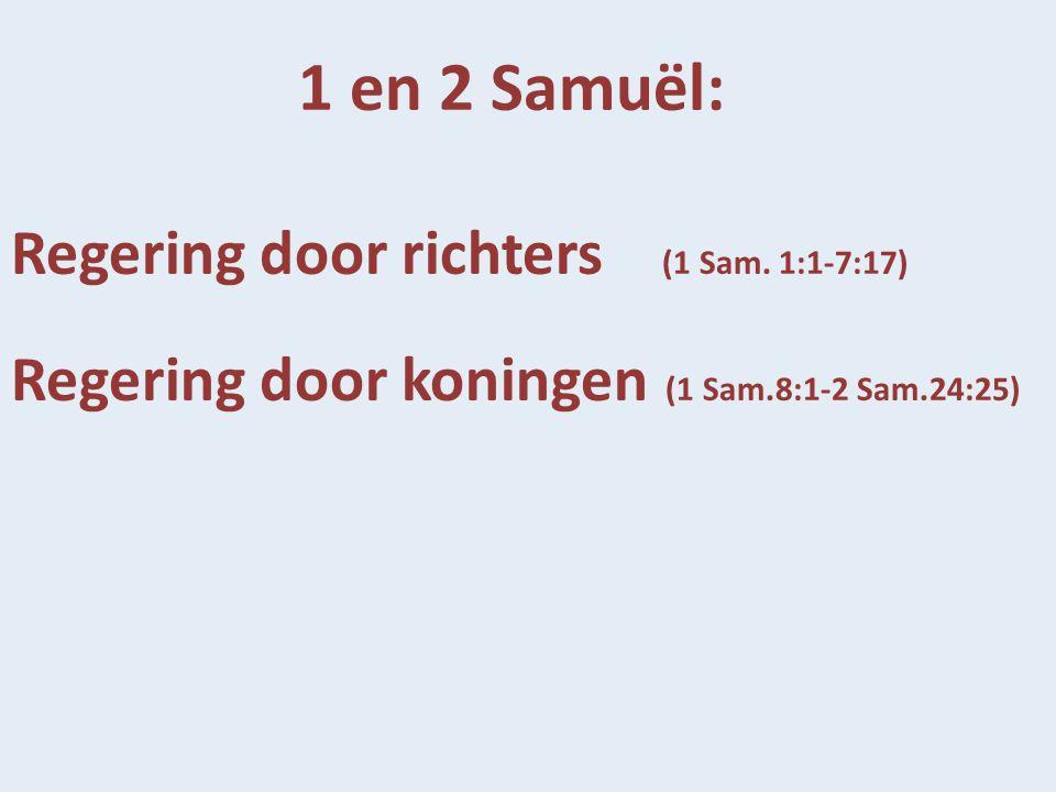 1 en 2 Samuël: Regering door richters (1 Sam. 1:1-7:17) Regering door koningen (1 Sam.8:1-2 Sam.24:25)