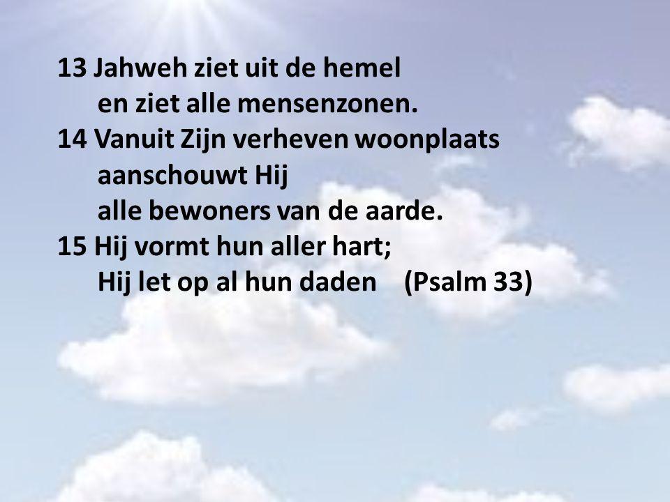 13 Jahweh ziet uit de hemel en ziet alle mensenzonen. 14 Vanuit Zijn verheven woonplaats aanschouwt Hij alle bewoners van de aarde. 15 Hij vormt hun a