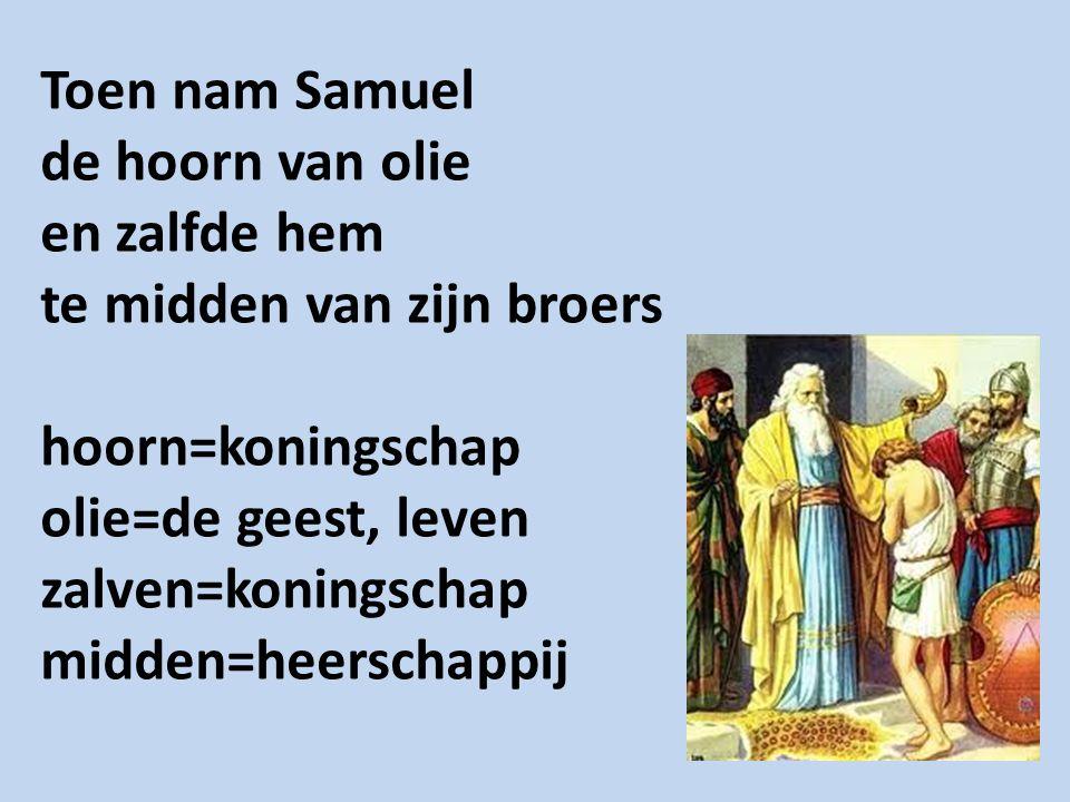 Toen nam Samuel de hoorn van olie en zalfde hem te midden van zijn broers hoorn=koningschap olie=de geest, leven zalven=koningschap midden=heerschappi