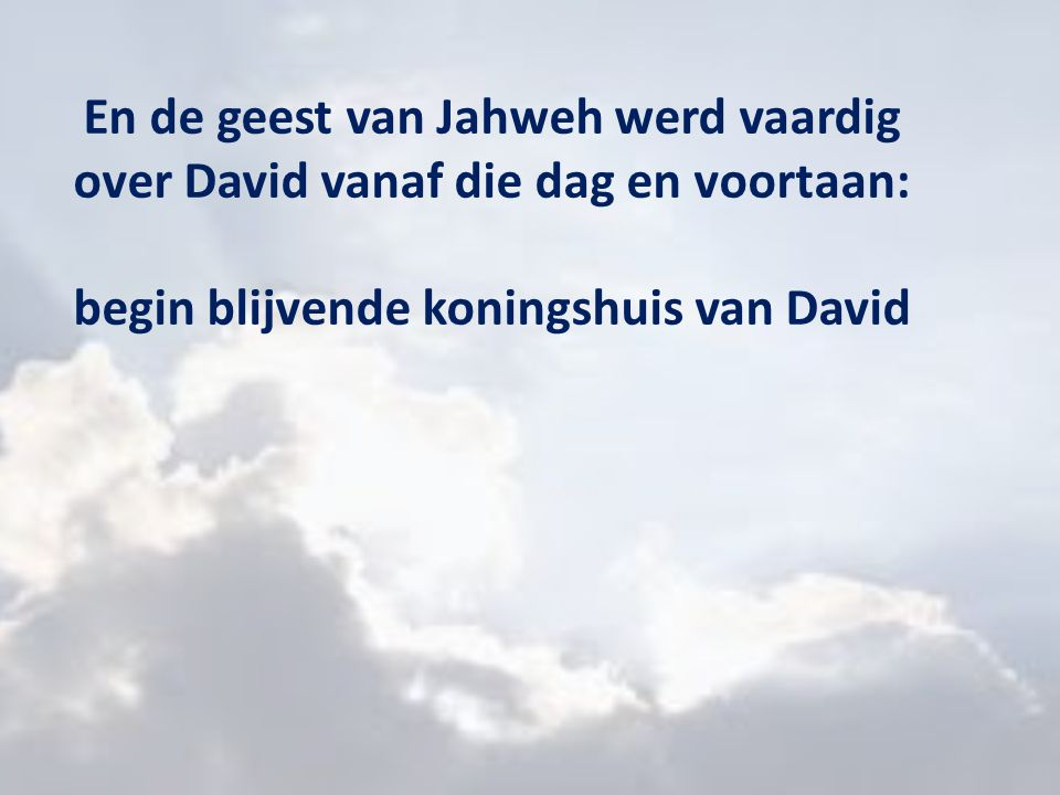 En de geest van Jahweh werd vaardig over David vanaf die dag en voortaan: begin blijvende koningshuis van David