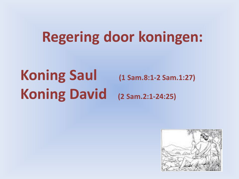 Regering door koningen: Koning Saul (1 Sam.8:1-2 Sam.1:27) Koning David (2 Sam.2:1-24:25)