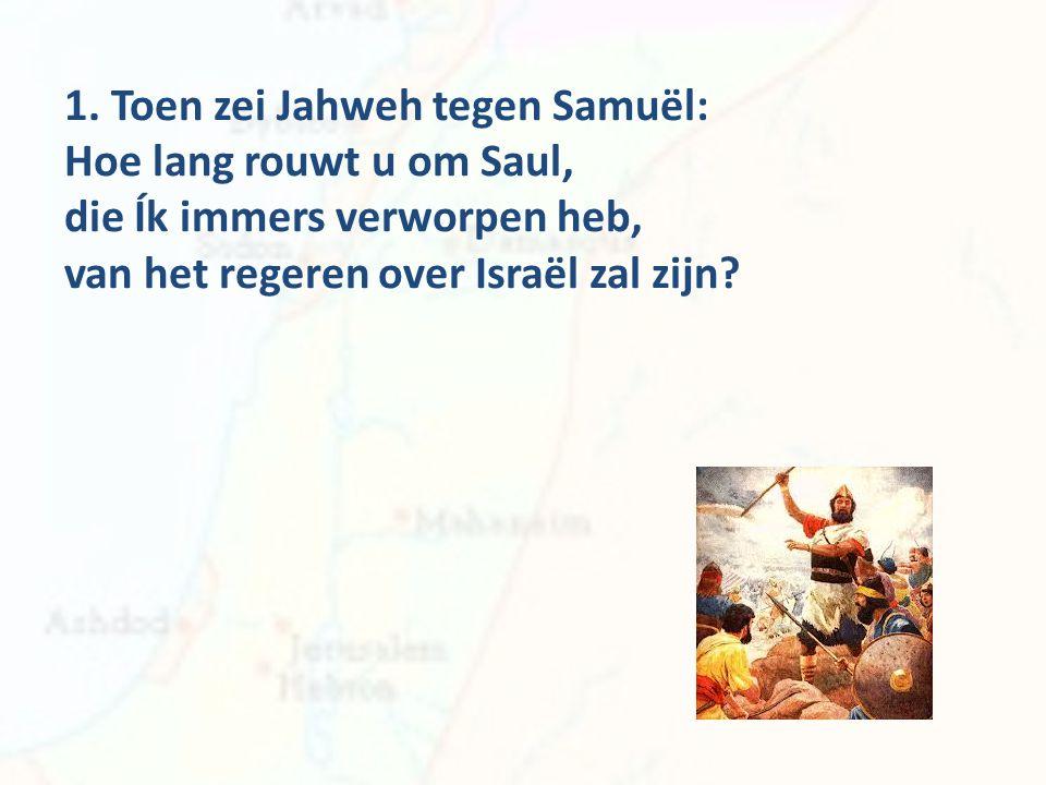 1. Toen zei Jahweh tegen Samuël: Hoe lang rouwt u om Saul, die Ík immers verworpen heb, van het regeren over Israël zal zijn?