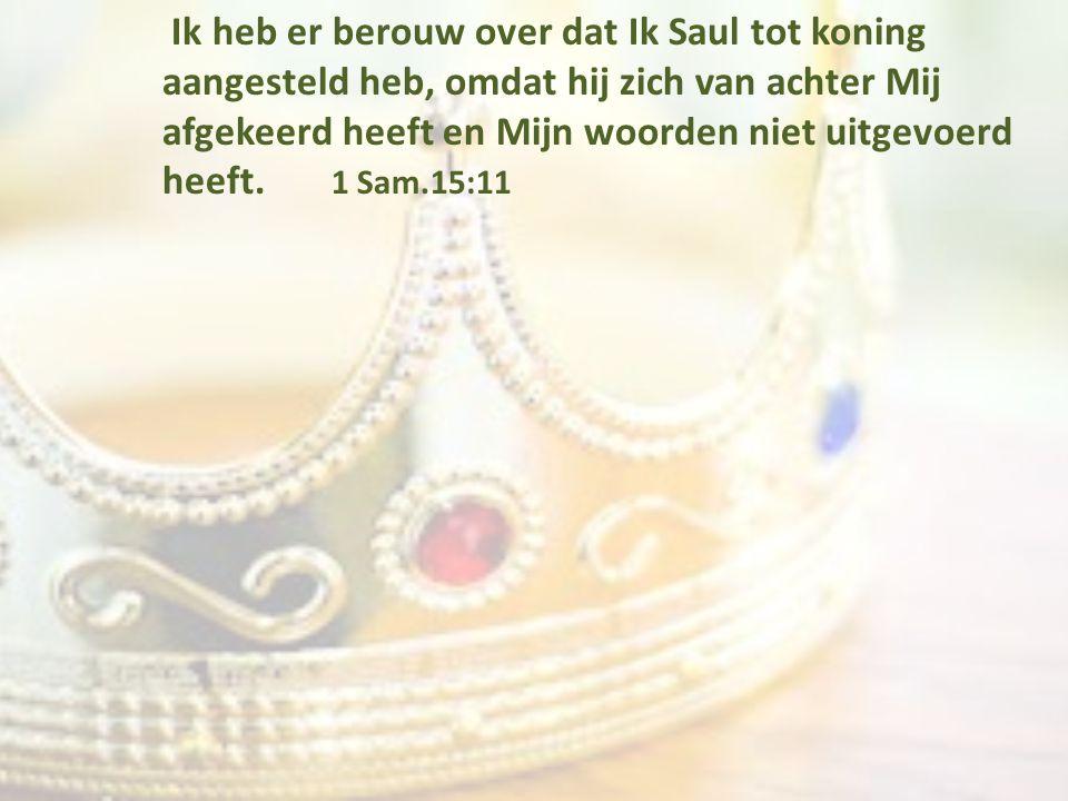 Ik heb er berouw over dat Ik Saul tot koning aangesteld heb, omdat hij zich van achter Mij afgekeerd heeft en Mijn woorden niet uitgevoerd heeft. 1 Sa
